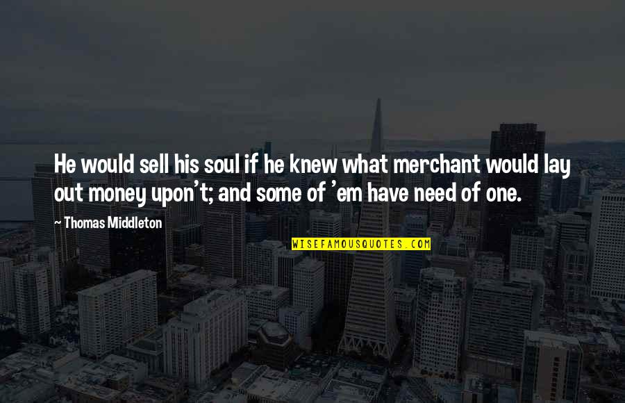 Sell Your Soul For Money Quotes By Thomas Middleton: He would sell his soul if he knew