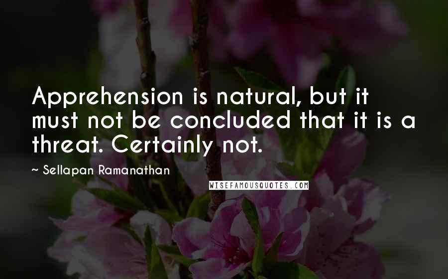 Sellapan Ramanathan quotes: Apprehension is natural, but it must not be concluded that it is a threat. Certainly not.