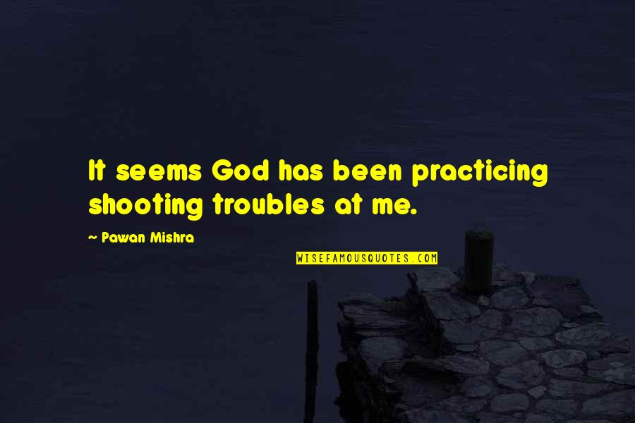 Sellars Quotes By Pawan Mishra: It seems God has been practicing shooting troubles