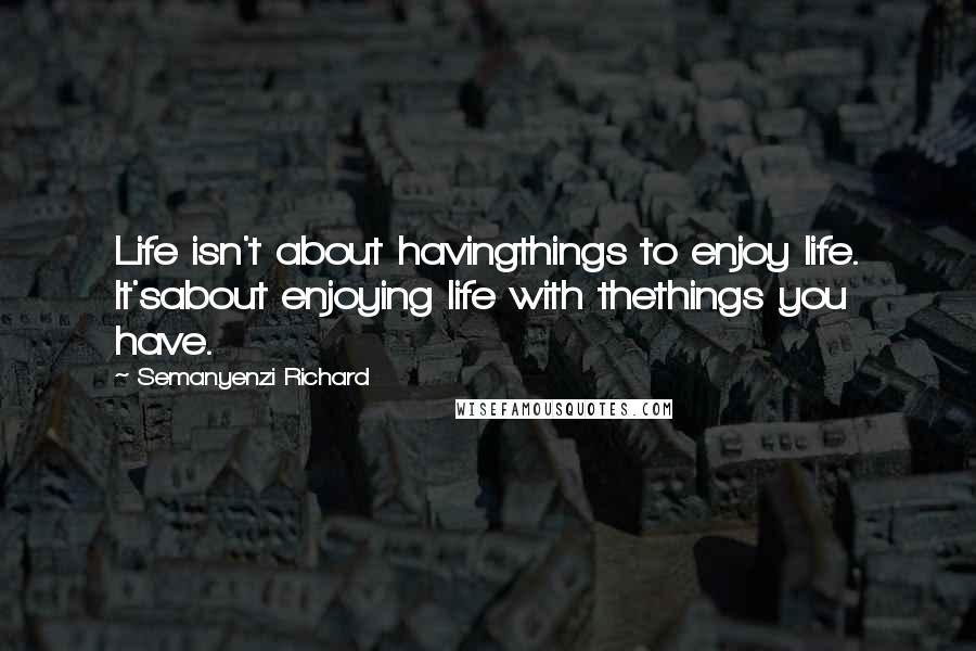 Semanyenzi Richard quotes: Life isn't about havingthings to enjoy life. It'sabout enjoying life with thethings you have.
