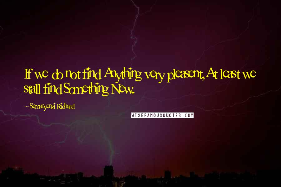 Semanyenzi Richard quotes: If we do not find Anything very pleasent,At least we stall find Something New.