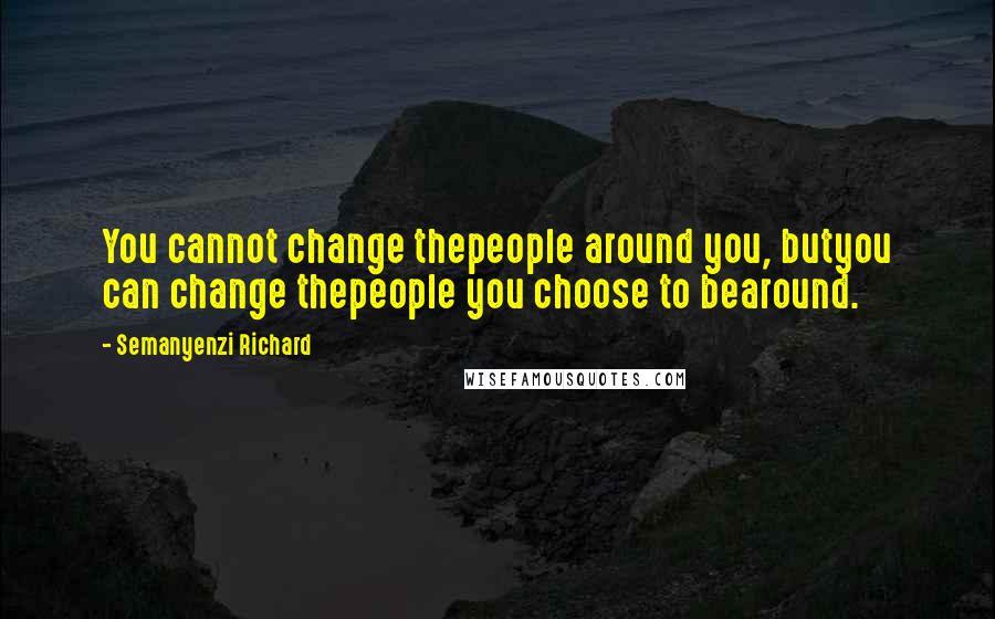 Semanyenzi Richard quotes: You cannot change thepeople around you, butyou can change thepeople you choose to bearound.