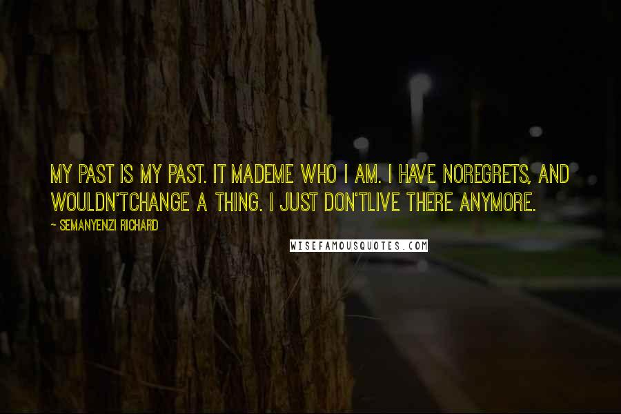 Semanyenzi Richard quotes: My past is my past. It mademe who I am. I have noregrets, and wouldn'tchange a thing. I just don'tlive there anymore.