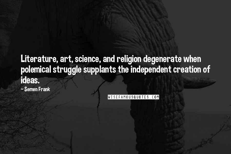 Semen Frank quotes: Literature, art, science, and religion degenerate when polemical struggle supplants the independent creation of ideas.