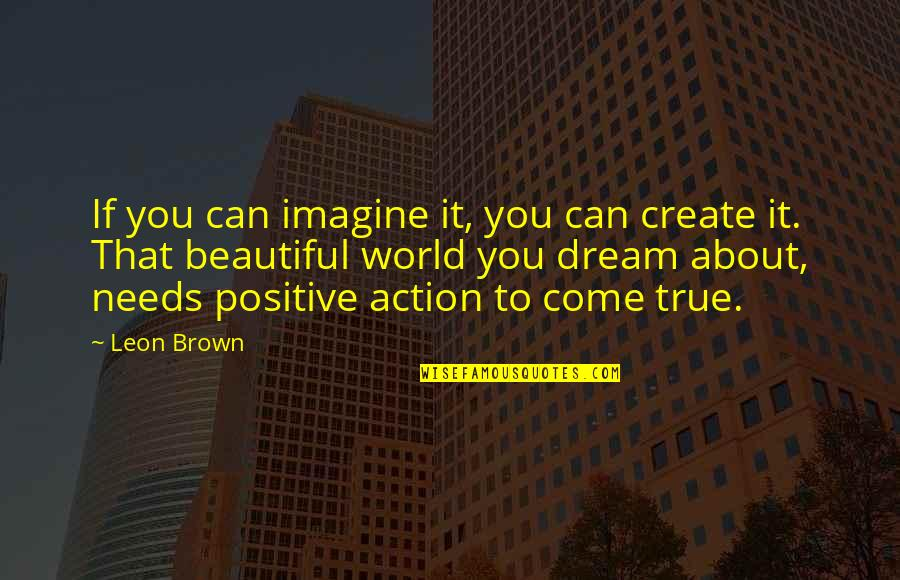 Semireligious Quotes By Leon Brown: If you can imagine it, you can create