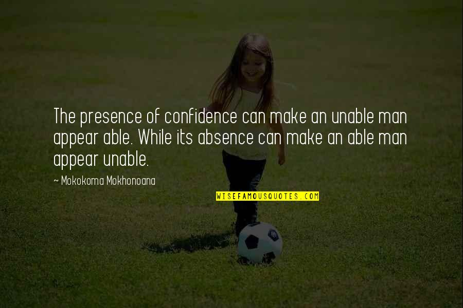 Semireligious Quotes By Mokokoma Mokhonoana: The presence of confidence can make an unable