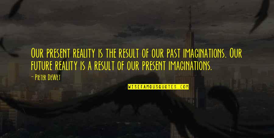 Semireligious Quotes By Pieter DeWet: Our present reality is the result of our