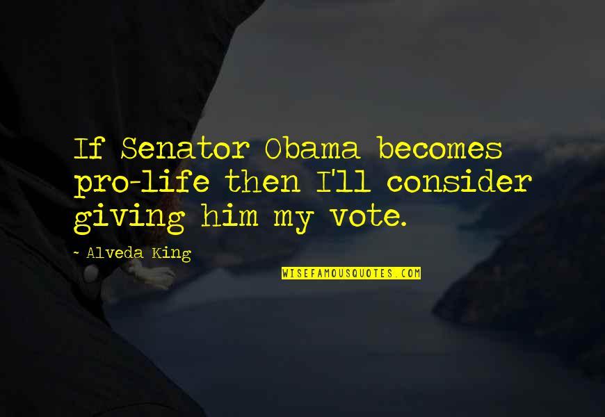 Senator Obama Quotes By Alveda King: If Senator Obama becomes pro-life then I'll consider