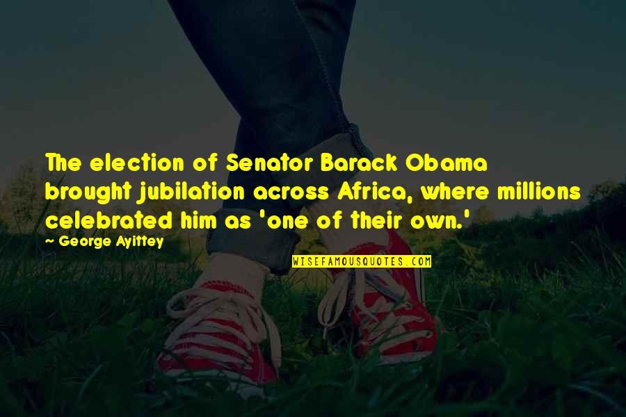 Senator Obama Quotes By George Ayittey: The election of Senator Barack Obama brought jubilation