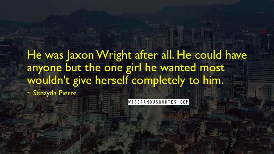 Senayda Pierre quotes: He was Jaxon Wright after all. He could have anyone but the one girl he wanted most wouldn't give herself completely to him.