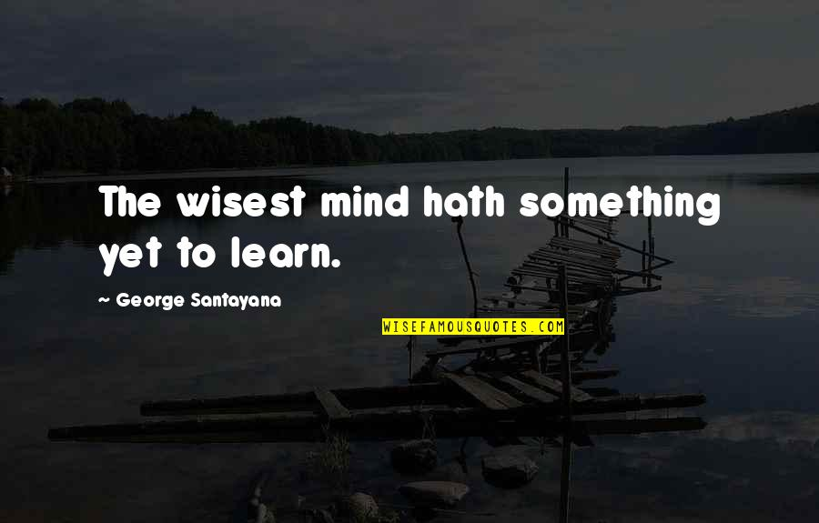 Sending Messages Quotes By George Santayana: The wisest mind hath something yet to learn.
