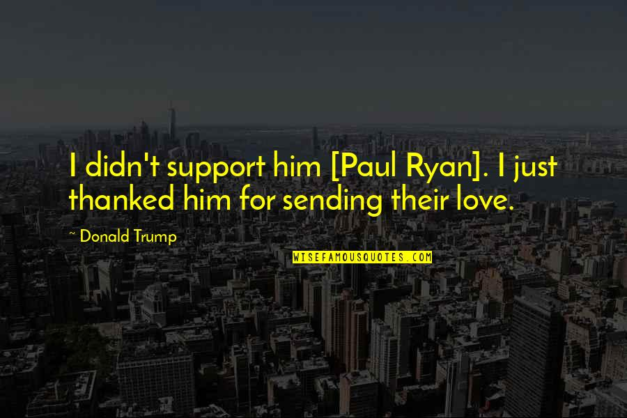 Sending Some Love Quotes By Donald Trump: I didn't support him [Paul Ryan]. I just
