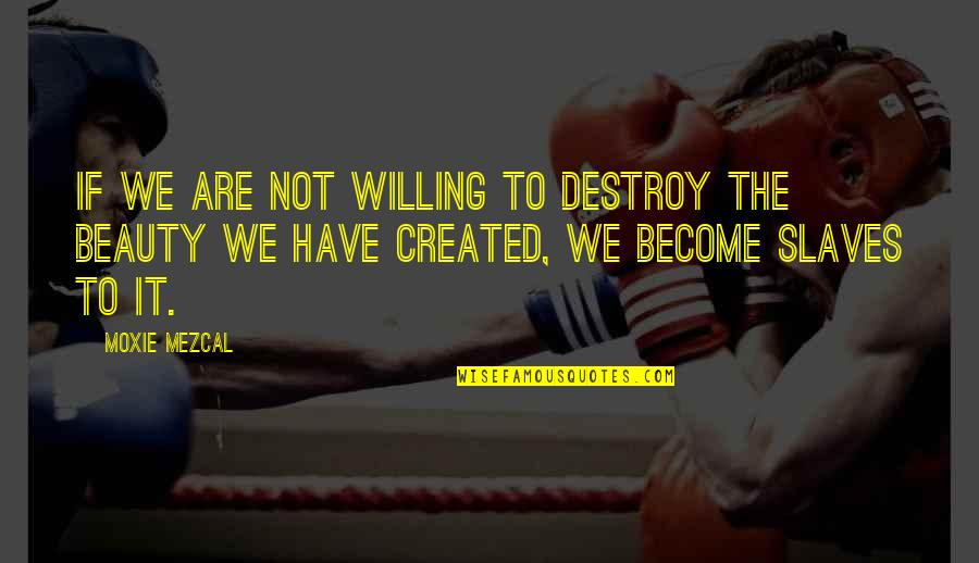 Sendiri Quotes By Moxie Mezcal: If we are not willing to destroy the