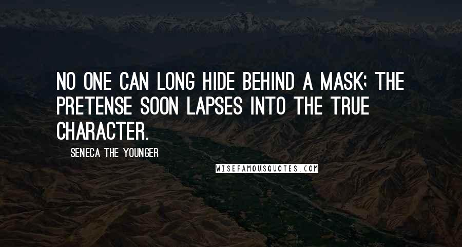 Seneca The Younger quotes: No one can long hide behind a mask; the pretense soon lapses into the true character.
