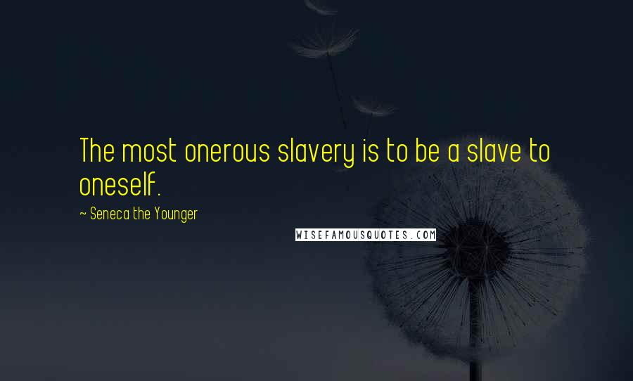 Seneca The Younger quotes: The most onerous slavery is to be a slave to oneself.