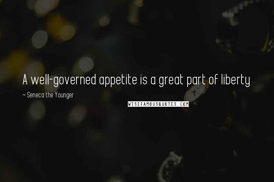 Seneca The Younger quotes: A well-governed appetite is a great part of liberty
