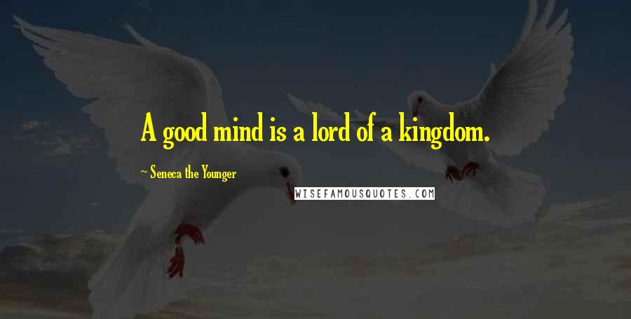 Seneca The Younger quotes: A good mind is a lord of a kingdom.