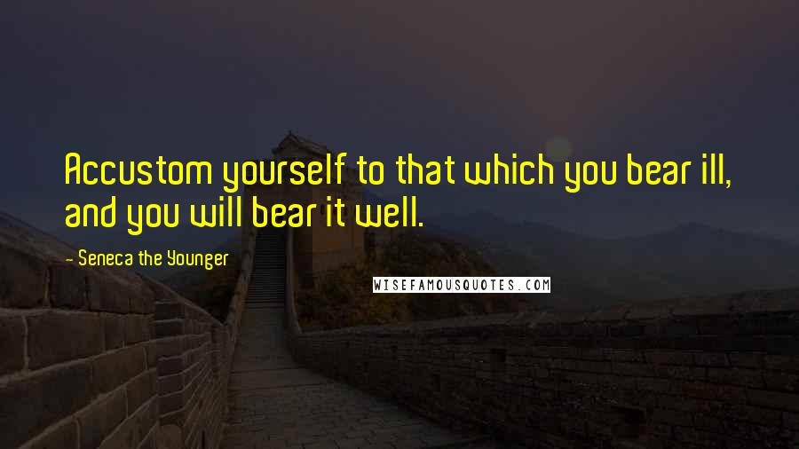Seneca The Younger quotes: Accustom yourself to that which you bear ill, and you will bear it well.