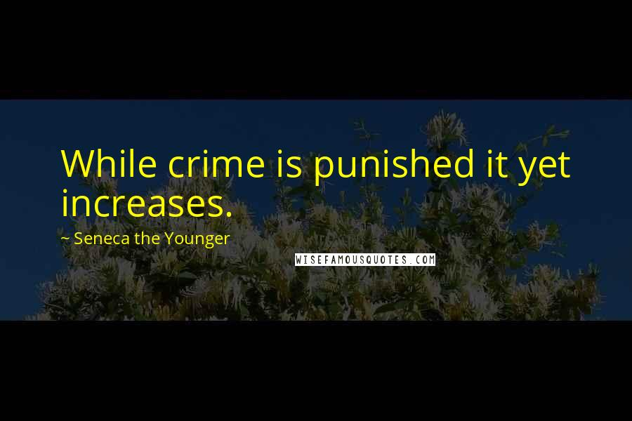 Seneca The Younger quotes: While crime is punished it yet increases.