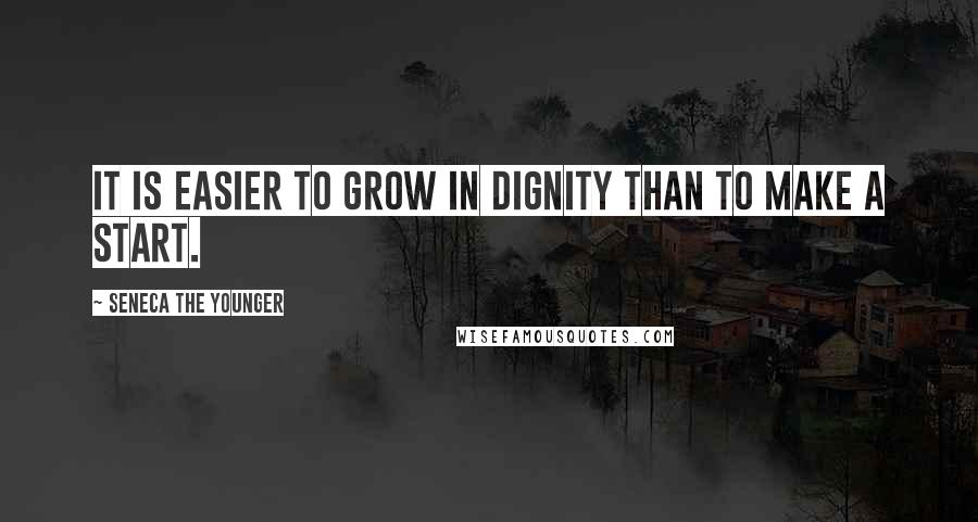 Seneca The Younger quotes: It is easier to grow in dignity than to make a start.