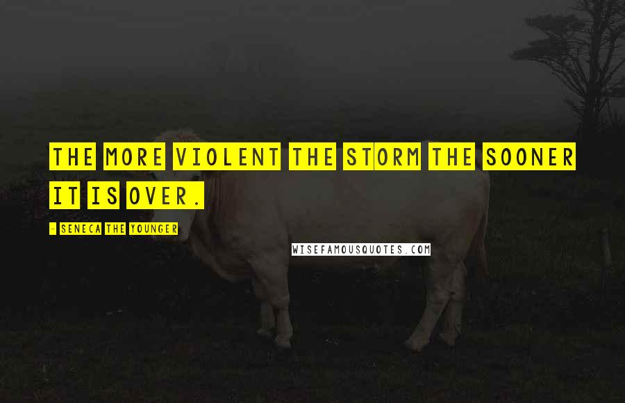 Seneca The Younger quotes: The more violent the storm the sooner it is over.
