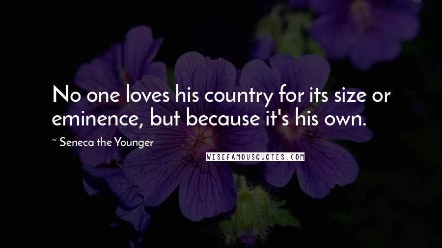 Seneca The Younger quotes: No one loves his country for its size or eminence, but because it's his own.