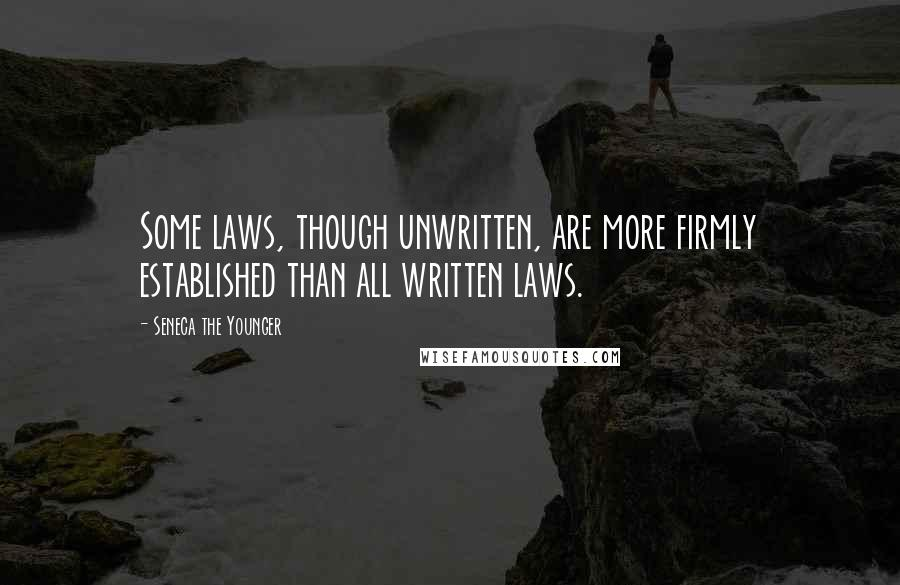 Seneca The Younger quotes: Some laws, though unwritten, are more firmly established than all written laws.