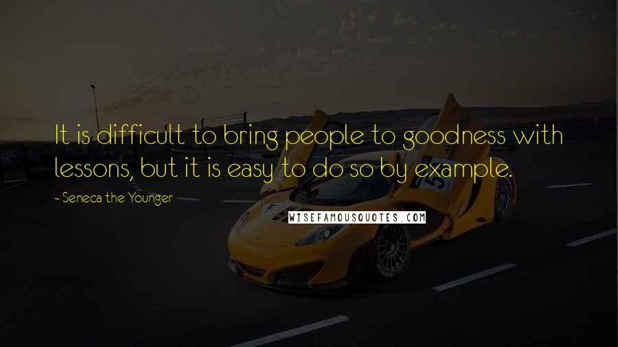 Seneca The Younger quotes: It is difficult to bring people to goodness with lessons, but it is easy to do so by example.