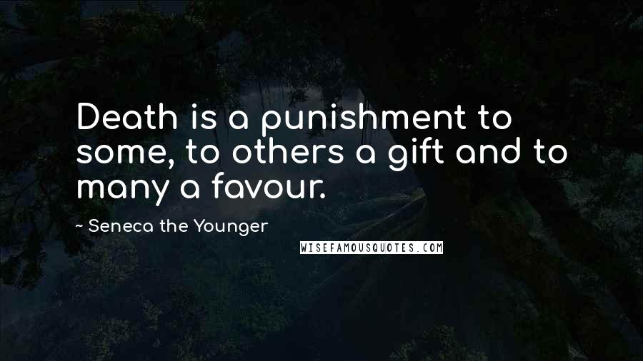 Seneca The Younger quotes: Death is a punishment to some, to others a gift and to many a favour.