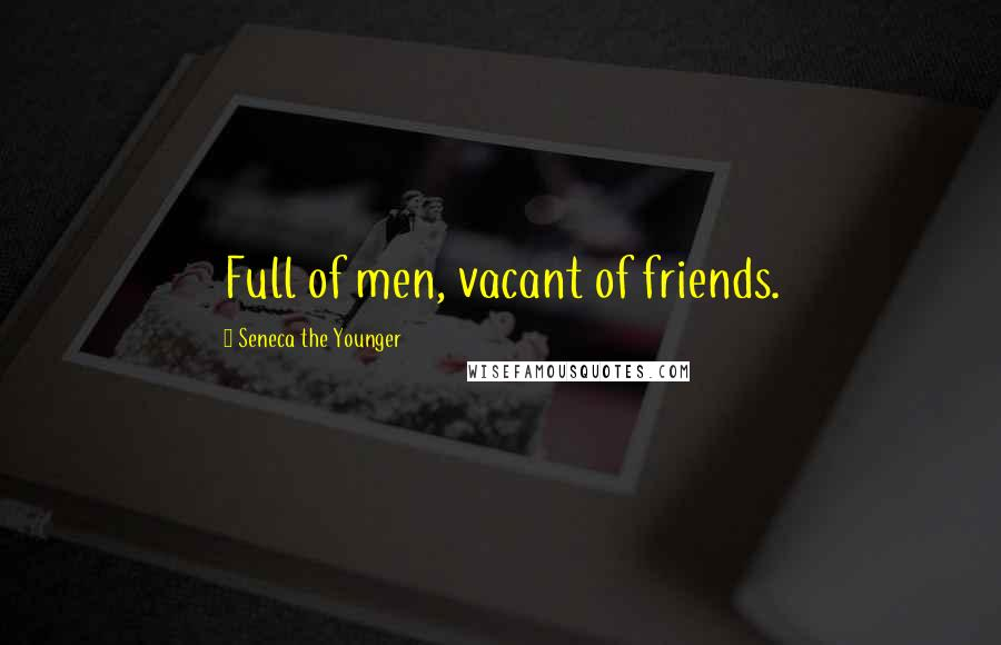 Seneca The Younger quotes: Full of men, vacant of friends.