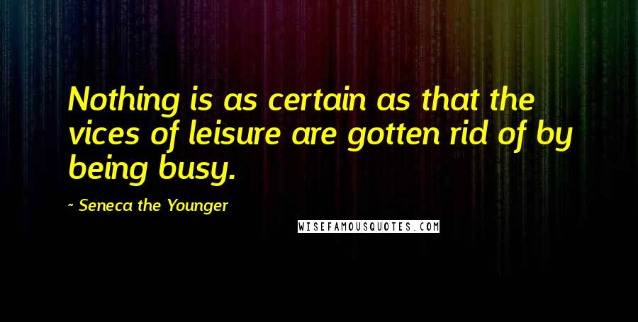 Seneca The Younger quotes: Nothing is as certain as that the vices of leisure are gotten rid of by being busy.
