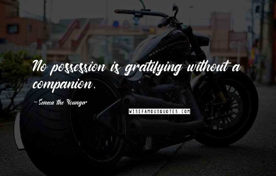Seneca The Younger quotes: No possession is gratifying without a companion.