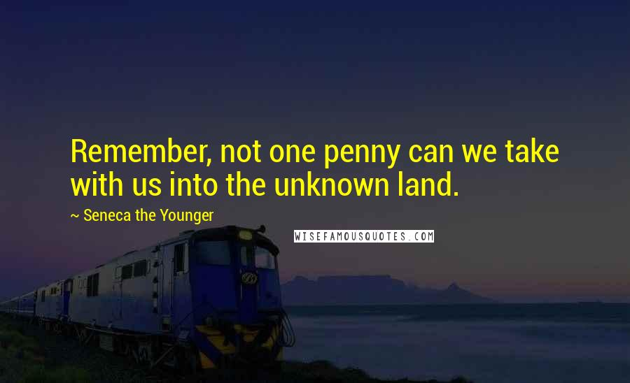 Seneca The Younger quotes: Remember, not one penny can we take with us into the unknown land.