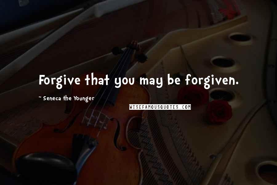 Seneca The Younger quotes: Forgive that you may be forgiven.