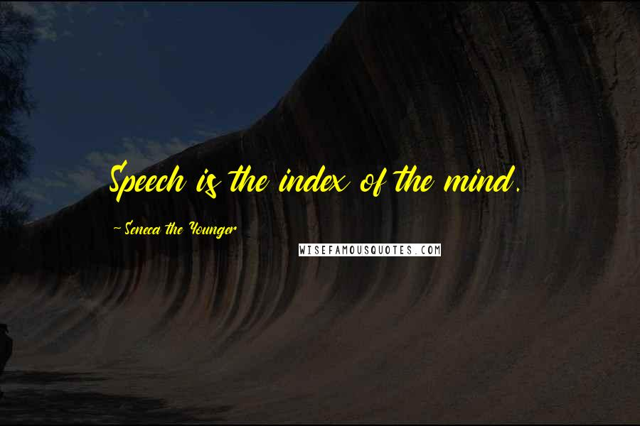 Seneca The Younger quotes: Speech is the index of the mind.
