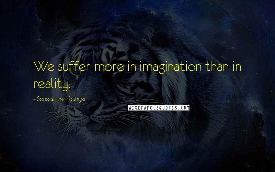 Seneca The Younger quotes: We suffer more in imagination than in reality.