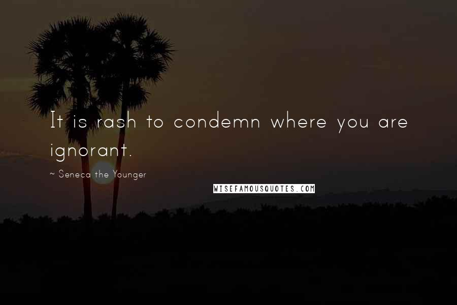 Seneca The Younger quotes: It is rash to condemn where you are ignorant.