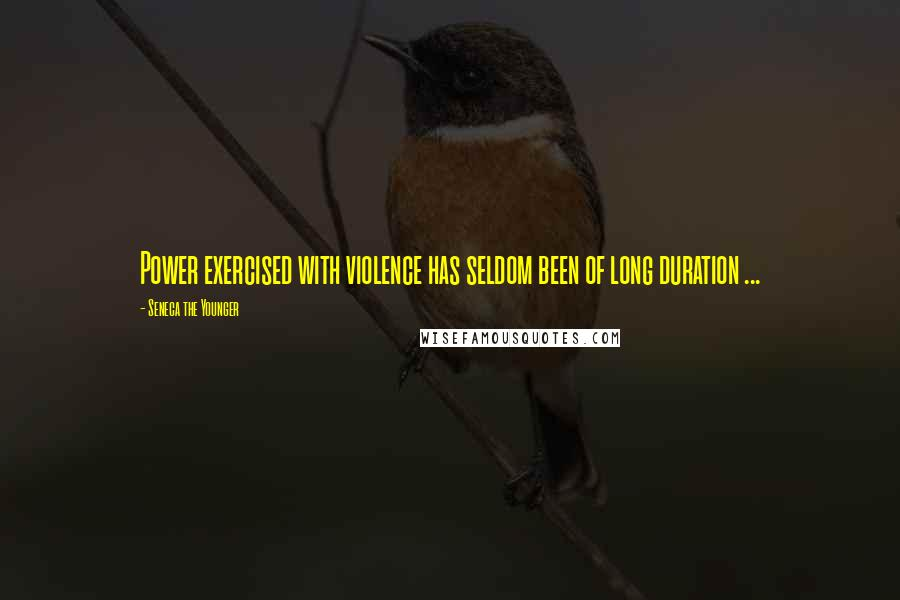 Seneca The Younger quotes: Power exercised with violence has seldom been of long duration ...