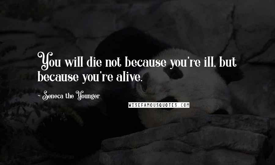 Seneca The Younger quotes: You will die not because you're ill, but because you're alive.
