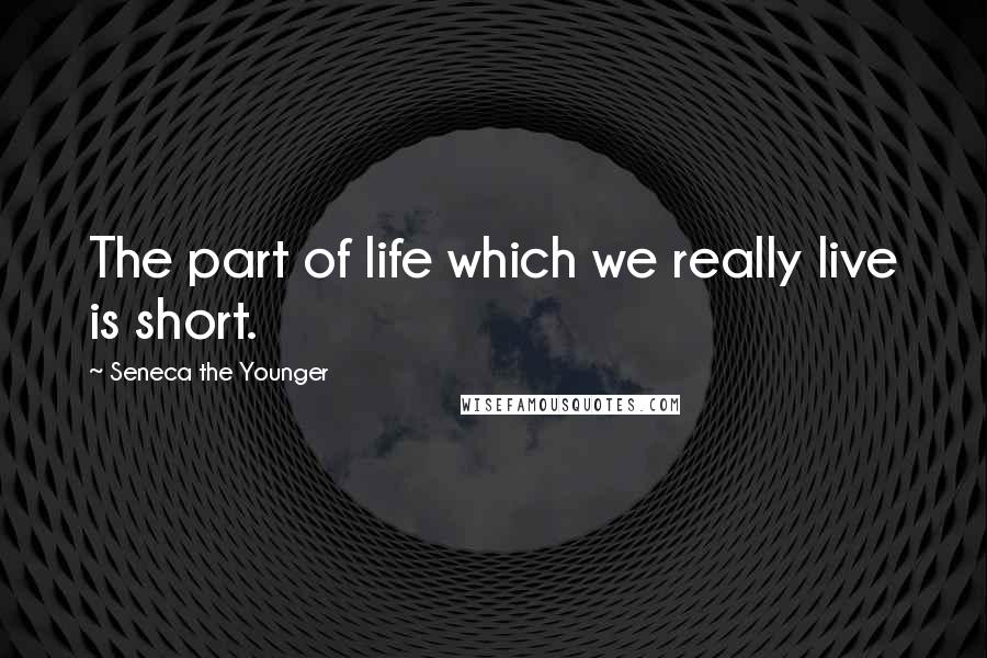 Seneca The Younger quotes: The part of life which we really live is short.