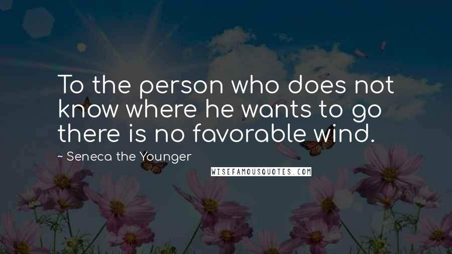 Seneca The Younger quotes: To the person who does not know where he wants to go there is no favorable wind.