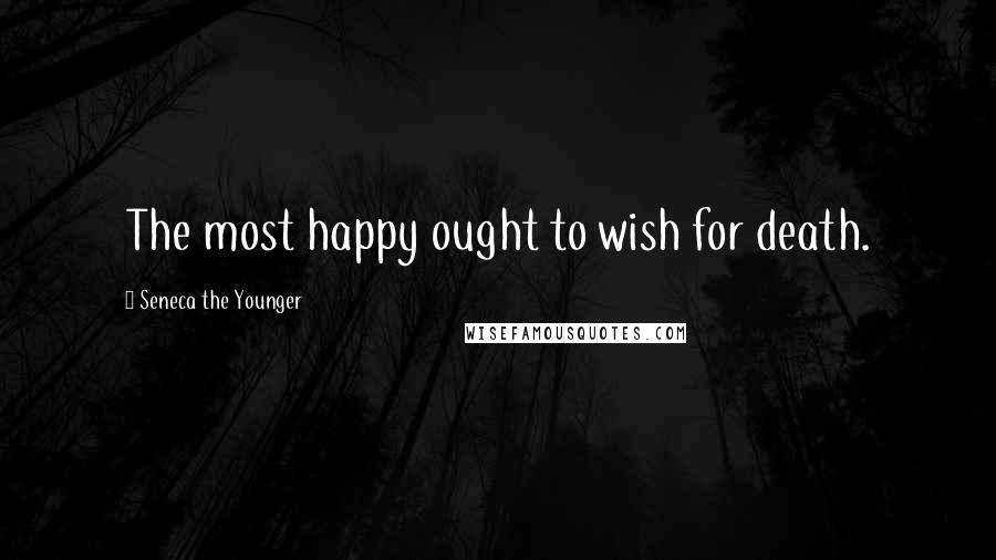 Seneca The Younger quotes: The most happy ought to wish for death.