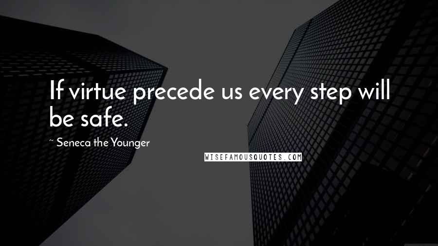 Seneca The Younger quotes: If virtue precede us every step will be safe.