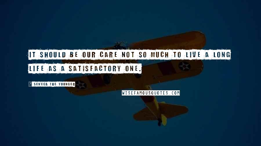 Seneca The Younger quotes: It should be our care not so much to live a long life as a satisfactory one.