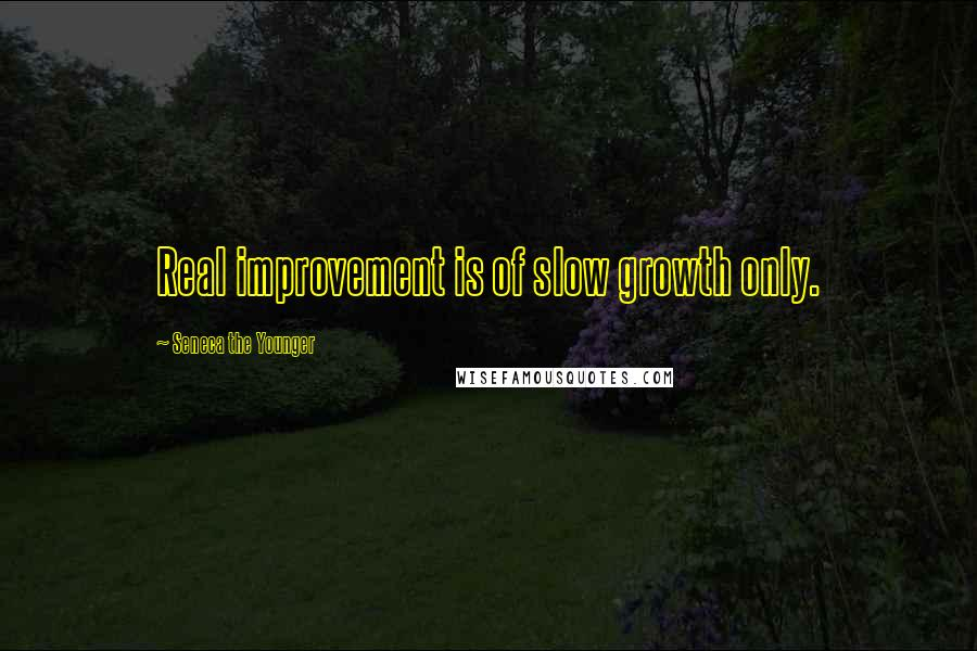 Seneca The Younger quotes: Real improvement is of slow growth only.