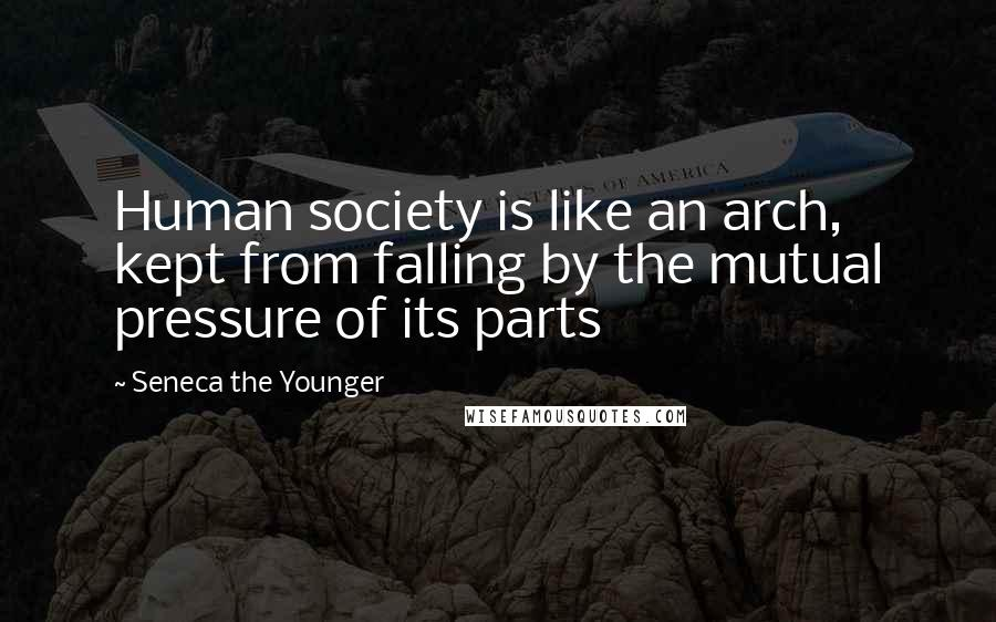 Seneca The Younger quotes: Human society is like an arch, kept from falling by the mutual pressure of its parts