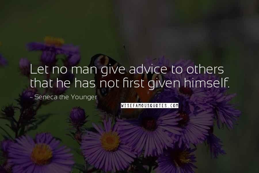 Seneca The Younger quotes: Let no man give advice to others that he has not first given himself.