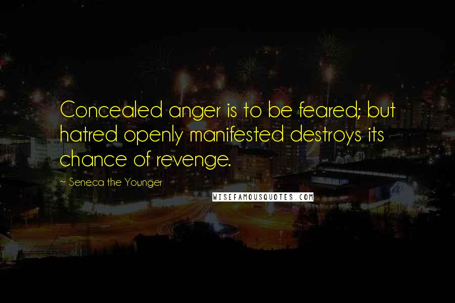 Seneca The Younger quotes: Concealed anger is to be feared; but hatred openly manifested destroys its chance of revenge.