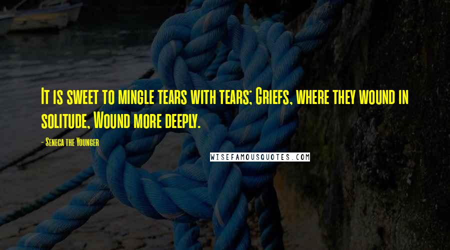 Seneca The Younger quotes: It is sweet to mingle tears with tears; Griefs, where they wound in solitude, Wound more deeply.