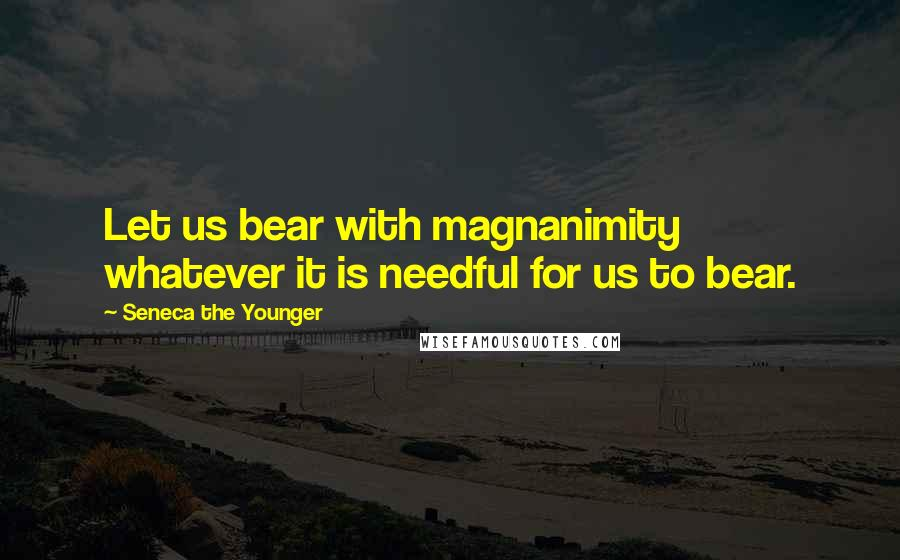 Seneca The Younger quotes: Let us bear with magnanimity whatever it is needful for us to bear.